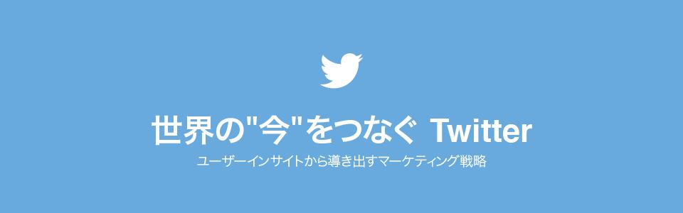 """世界の""""今""""をつなぐ Twitter〜ユーザーインサイトから導き出すマーケティング戦略"""