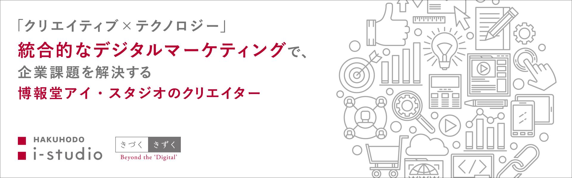 「クリエイティブ×テクノロジー」統合的なデジタルマーケティングで、企業課題を解決する博報堂アイ・スタジオのクリエイター