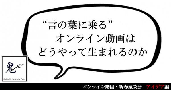 """""""言の葉に乗る""""オンライン動画は、どうやって生まれるのか — オンライン動画・新春座談会—【アイデア編】"""