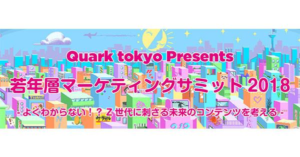 Quark tokyo Presents 若年層マーケティングサミット2018 -よくわからない!?Z世代に刺さる未来のコンテンツを考える –