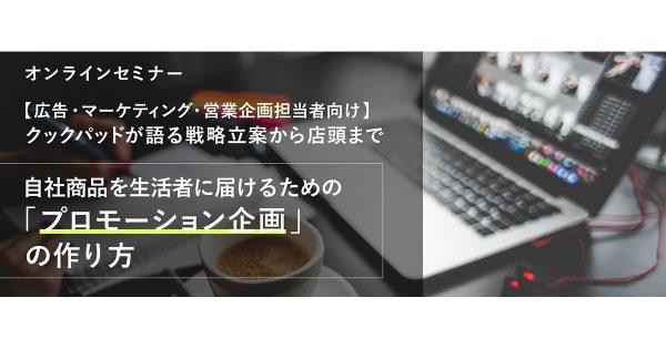 【広告/マーケティング/営業企画担当者向けオンラインセミナー】(8/6開催) クックパッドが語る戦略立案から店頭まで 自社商品を生活者に届けるためのプロモーション企画の作り方