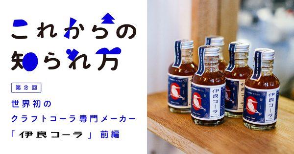 第2回 世界初のクラフトコーラ専門メーカー「伊良コーラ」(前編)
