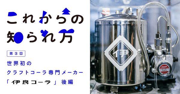 第3回 世界初のクラフトコーラ専門メーカー「伊良コーラ」(後編)