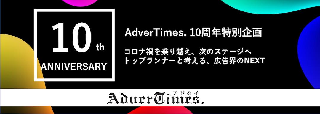 「AdverTimes. 10周年」特別企画 コロナ禍を乗り越え、次のステージへ トップランナーと考える、広告界のNEXT
