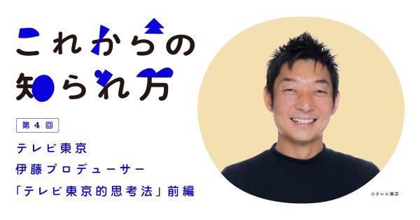 #4 テレビ東京・伊藤P「テレビ東京的思考法」 前編
