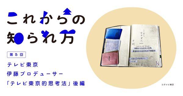 #5 テレビ東京・伊藤P「テレビ東京的思考法」 後編
