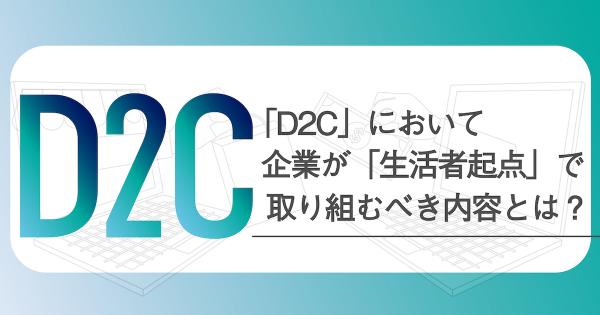 【調査レポート】注目を集める「D2C」において、企業が「生活者起点」で取り組むべき内容とは?