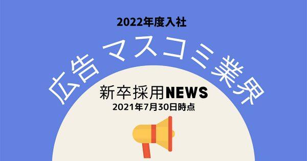 週刊「広告・マスコミ業界2022年度入社」新卒採用NEWS(2021年7月30日時点)