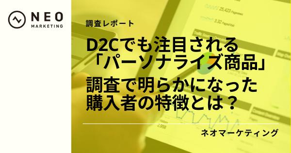 【調査レポート】D2Cでも注目される「パーソナライズ商品」。調査で明らかになった購入者の特徴とは?