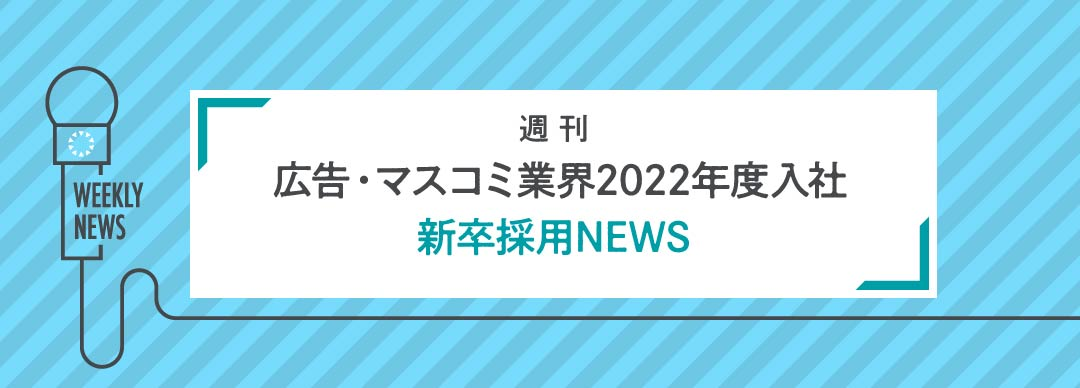 週刊「広告・マスコミ業界2022年度入社」新卒採用NEWS