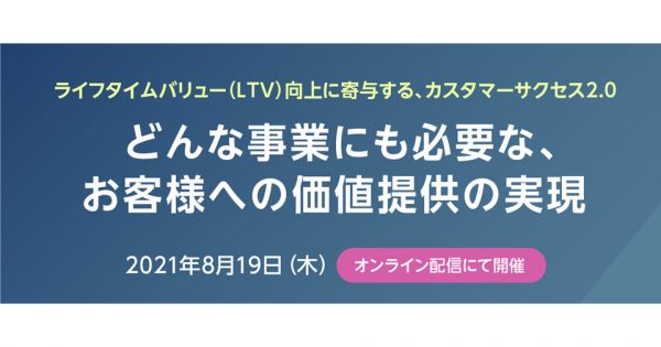 【8/19無料ウェビナー】LTV向上に寄与する、カスタマーサクセス2.0 ~どんな事業にも必要な、お客様への価値提供の実現~